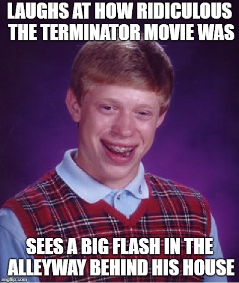 Bad Luck Brian Meme | LAUGHS AT HOW RIDICULOUS THE TERMINATOR MOVIE WAS SEES A BIG FLASH IN THE ALLEYWAY BEHIND HIS HOUSE | image tagged in memes,bad luck brian | made w/ Imgflip meme maker