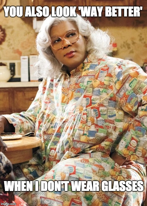Madea | YOU ALSO LOOK 'WAY BETTER' WHEN I DON'T WEAR GLASSES | image tagged in madea | made w/ Imgflip meme maker