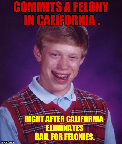 Bad Luck Brian | COMMITS A FELONY IN CALIFORNIA . RIGHT AFTER CALIFORNIA ELIMINATES BAIL FOR FELONIES. | image tagged in memes,bad luck brian,california,no,bail | made w/ Imgflip meme maker