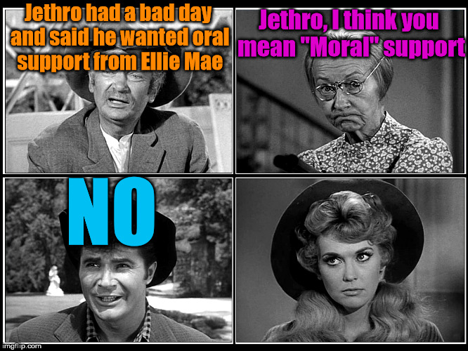 "Jethro trying to use his 6th grade education. | Jethro had a bad day and said he wanted oral support from Ellie Mae NO Jethro, I think you mean ""Moral"" support 