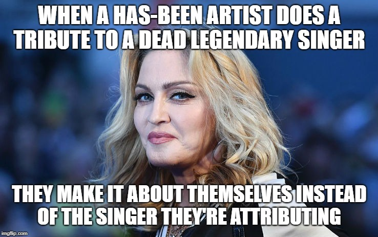 Madonna | WHEN A HAS-BEEN ARTIST DOES A TRIBUTE TO A DEAD LEGENDARY SINGER THEY MAKE IT ABOUT THEMSELVES INSTEAD OF THE SINGER THEY'RE ATTRIBUTING | image tagged in madonna | made w/ Imgflip meme maker