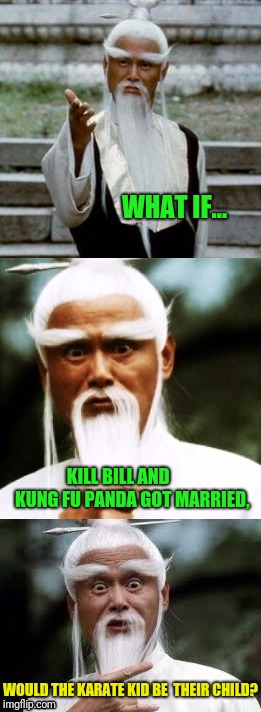 Chinese Guy Meme | WHAT IF... KILL BILL AND        KUNG FU PANDA GOT MARRIED, WOULD THE KARATE KID BE  THEIR CHILD? | image tagged in bad pun chinese man | made w/ Imgflip meme maker