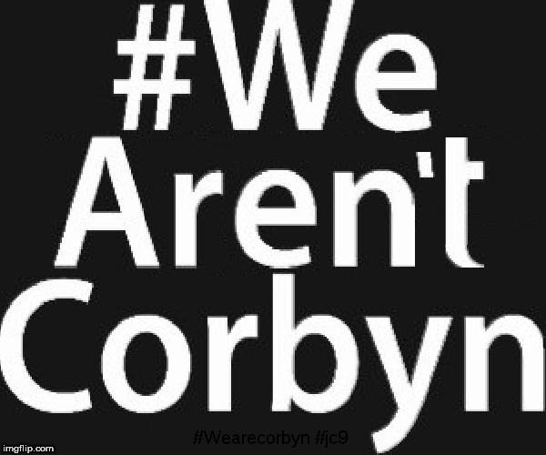 #WeArn'tCorbyn | image tagged in corbyn eww,wearecorbyn,communist socialist,party of haters,anti-semite and a racist,momentum students | made w/ Imgflip meme maker
