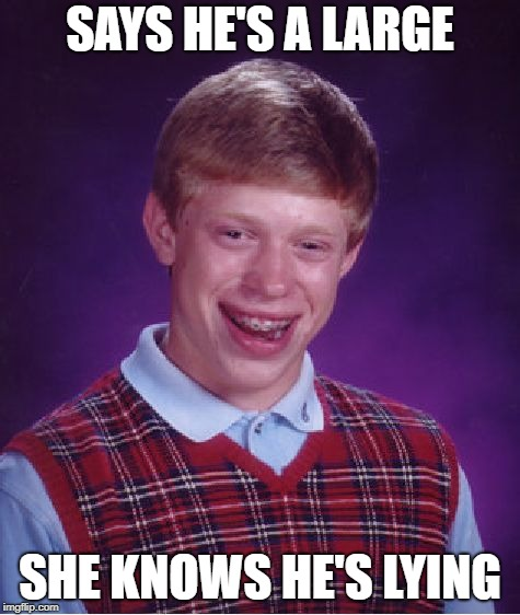 Bad Luck Brian Meme | SAYS HE'S A LARGE SHE KNOWS HE'S LYING | image tagged in memes,bad luck brian | made w/ Imgflip meme maker