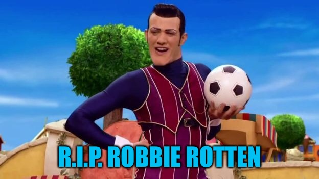 We must stop cancer at all costs. | R.I.P. ROBBIE ROTTEN | image tagged in memes,robbie rotten,lazy town | made w/ Imgflip meme maker