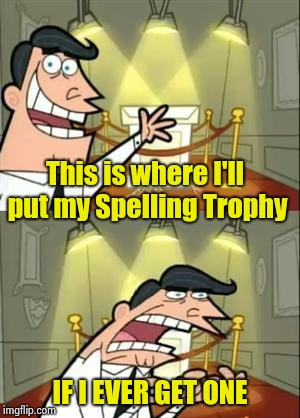 This Is Where I'd Put My Trophy If I Had One Meme | This is where I'll put my Spelling Trophy IF I EVER GET ONE | image tagged in memes,this is where i'd put my trophy if i had one | made w/ Imgflip meme maker