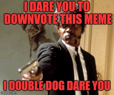 Please downvote this meme.  I want to see if it will go back to submitted. I DOUBLE DOG DARE YOU. | I DARE YOU TO DOWNVOTE THIS MEME I DOUBLE DOG DARE YOU | image tagged in memes,say that again i dare you,downvoteable memes week,downvote fairy,socrates,anonymous meme week | made w/ Imgflip meme maker
