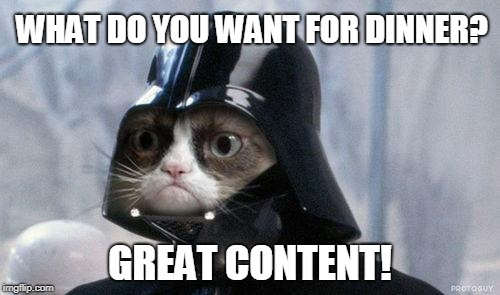 Grumpy Cat Star Wars | WHAT DO YOU WANT FOR DINNER? GREAT CONTENT! | image tagged in memes,grumpy cat star wars,grumpy cat | made w/ Imgflip meme maker