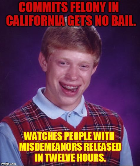 Bad Luck Brian | COMMITS FELONY IN  CALIFORNIA GETS NO BAIL. WATCHES PEOPLE WITH MISDEMEANORS RELEASED IN TWELVE HOURS. | image tagged in memes,bad luck brian,no,bail,misdemeanor,let go | made w/ Imgflip meme maker