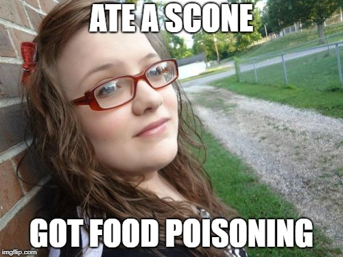 Bad Luck Hannah | ATE A SCONE GOT FOOD POISONING | image tagged in memes,bad luck hannah | made w/ Imgflip meme maker