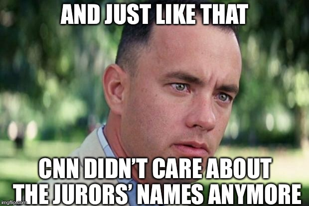 This...is CNN | AND JUST LIKE THAT CNN DIDN'T CARE ABOUT THE JURORS' NAMES ANYMORE | image tagged in forrest gump,cnn,paul manafort,robert mueller,politics | made w/ Imgflip meme maker