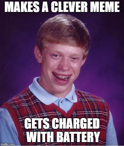 Bad Luck Brian Meme | MAKES A CLEVER MEME GETS CHARGED WITH BATTERY | image tagged in memes,bad luck brian | made w/ Imgflip meme maker