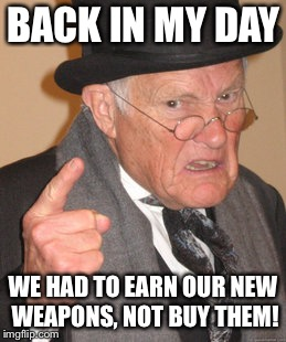 You used to be rewarded for playing, not for spending more money! |  BACK IN MY DAY; WE HAD TO EARN OUR NEW WEAPONS, NOT BUY THEM! | image tagged in memes,back in my day,call of duty,video games,gaming,online gaming | made w/ Imgflip meme maker
