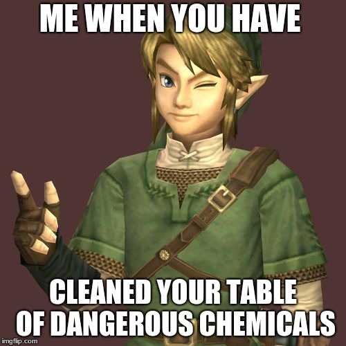 Zelda | ME WHEN YOU HAVE CLEANED YOUR TABLE OF DANGEROUS CHEMICALS | image tagged in zelda | made w/ Imgflip meme maker
