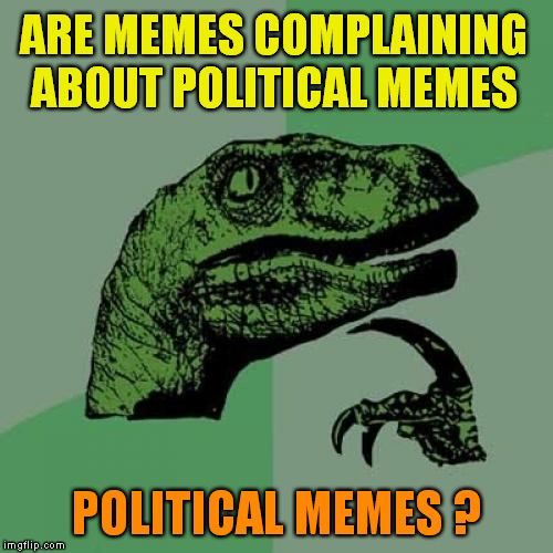 how to tag them ? | ARE MEMES COMPLAINING ABOUT POLITICAL MEMES POLITICAL MEMES ? | image tagged in memes,philosoraptor,political memes | made w/ Imgflip meme maker