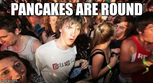 Sudden Clarity Clarence Meme | PANCAKES ARE ROUND | image tagged in memes,sudden clarity clarence | made w/ Imgflip meme maker