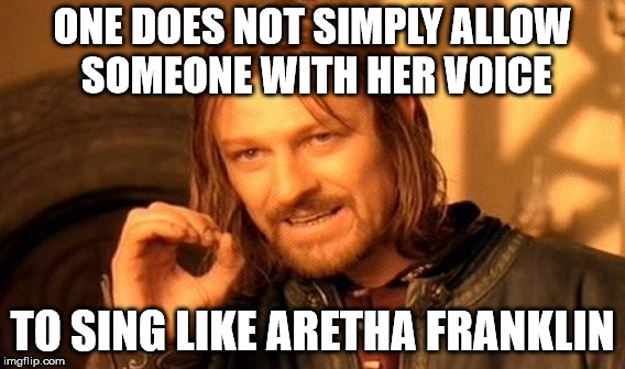 One Does Not Simply Meme | ONE DOES NOT SIMPLY ALLOW SOMEONE WITH HER VOICE TO SING LIKE ARETHA FRANKLIN | image tagged in memes,one does not simply | made w/ Imgflip meme maker