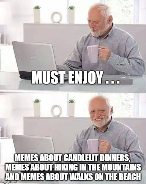 Hide the Pain Harold | MUST ENJOY . . . MEMES ABOUT CANDLELIT DINNERS, MEMES ABOUT HIKING IN THE MOUNTAINS AND MEMES ABOUT WALKS ON THE BEACH | image tagged in memes,hide the pain harold,online dating,dating,meanwhile on imgflip,imgflip | made w/ Imgflip meme maker