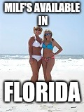 MILFs  | MILF'S AVAILABLE IN FLORIDA | image tagged in milfs | made w/ Imgflip meme maker