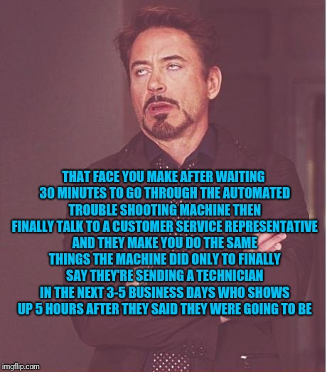 Face You Make Robert Downey Jr Meme | THAT FACE YOU MAKE AFTER WAITING 30 MINUTES TO GO THROUGH THE AUTOMATED TROUBLE SHOOTING MACHINE THEN FINALLY TALK TO A CUSTOMER SERVICE REP | image tagged in memes,face you make robert downey jr | made w/ Imgflip meme maker