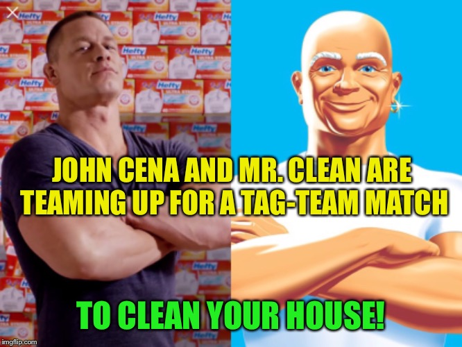 Now here's a match I'd like to see | JOHN CENA AND MR. CLEAN ARE TEAMING UP FOR A TAG-TEAM MATCH TO CLEAN YOUR HOUSE! | image tagged in john cena,mr clean,cleaning,match,funny memes | made w/ Imgflip meme maker