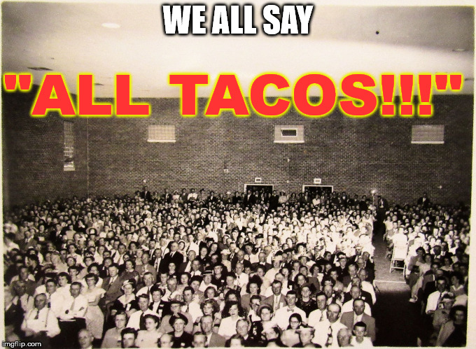 "All my memes' Fans | WE ALL SAY ""ALL TACOS!!!"" 