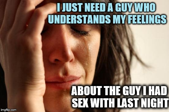 First World Problems Meme | I JUST NEED A GUY WHO UNDERSTANDS MY FEELINGS ABOUT THE GUY I HAD SEX WITH LAST NIGHT | image tagged in memes,first world problems | made w/ Imgflip meme maker