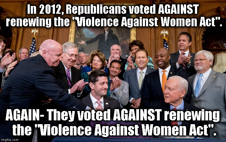 "Who is voting for these monsters? |  In 2012, Republicans voted AGAINST renewing the ""Violence Against Women Act"". AGAIN- They voted AGAINST renewing the ""Violence Against Women Act"". 