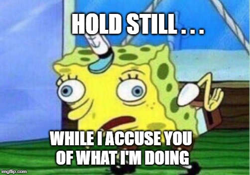 Mocking Spongebob Meme | HOLD STILL . . . WHILE I ACCUSE YOU OF WHAT I'M DOING | image tagged in memes,mocking spongebob,politics,corruption,politicians,stupidity | made w/ Imgflip meme maker