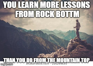 YOU LEARN MORE LESSONS FROM ROCK BOTTM THAN YOU DO FROM THE MOUNTAIN TOP | image tagged in inspirational,motivational,uplif | made w/ Imgflip meme maker