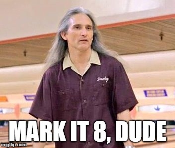 MARK IT 8, DUDE | image tagged in big lebowski,mark it 8 | made w/ Imgflip meme maker