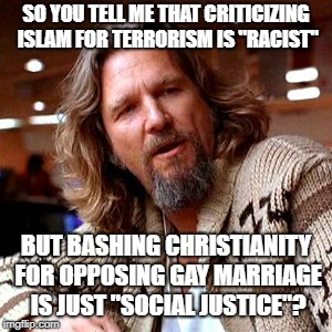 "Confused Lebowski |  SO YOU TELL ME THAT CRITICIZING ISLAM FOR TERRORISM IS ""RACIST""; BUT BASHING CHRISTIANITY FOR OPPOSING GAY MARRIAGE IS JUST ""SOCIAL JUSTICE""? 