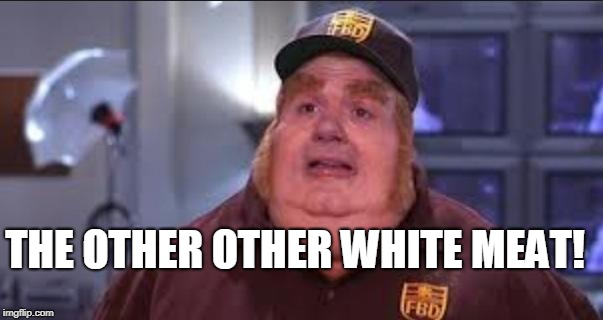 THE OTHER OTHER WHITE MEAT! | image tagged in fat bastard | made w/ Imgflip meme maker