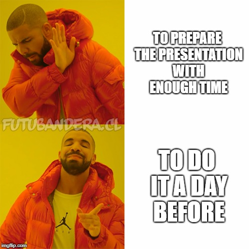 DRAKE | TO PREPARE THE PRESENTATION WITH ENOUGH TIME TO DO IT A DAY BEFORE | image tagged in drake | made w/ Imgflip meme maker