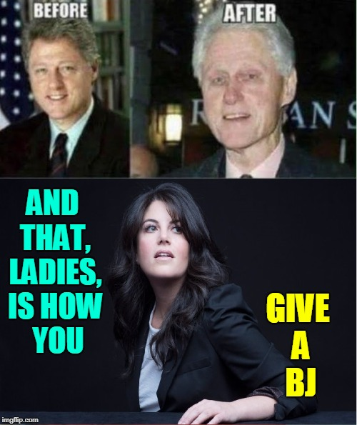 You Can't Beat It... If It's Done Right | GIVE A   BJ AND THAT, LADIES, IS HOW   YOU | image tagged in vince vance,monica lewinsky,bill clinton,blowjob,blow job | made w/ Imgflip meme maker