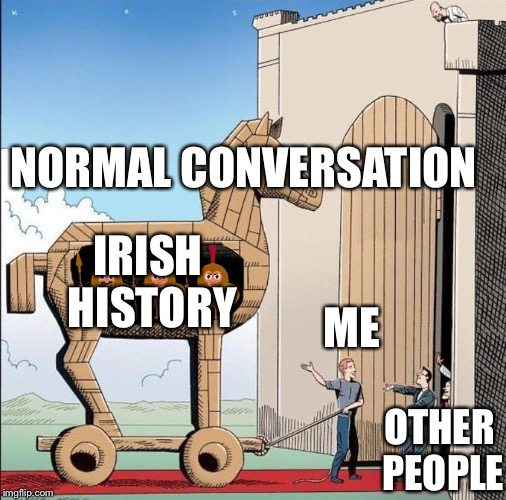 Trojan Horse | NORMAL CONVERSATION OTHER PEOPLE IRISH HISTORY ME | image tagged in trojan horse | made w/ Imgflip meme maker