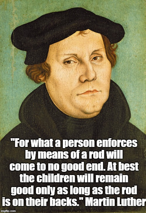 "Martin Luther On Authoritarian Education | ""For what a person enforces by means of a rod will come to no good end. At best the children will remain good only as long as the rod is on  