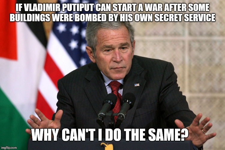 george w bush | IF VLADIMIR PUTIPUT CAN START A WAR AFTER SOME BUILDINGS WERE BOMBED BY HIS OWN SECRET SERVICE WHY CAN'T I DO THE SAME? | image tagged in george w bush | made w/ Imgflip meme maker