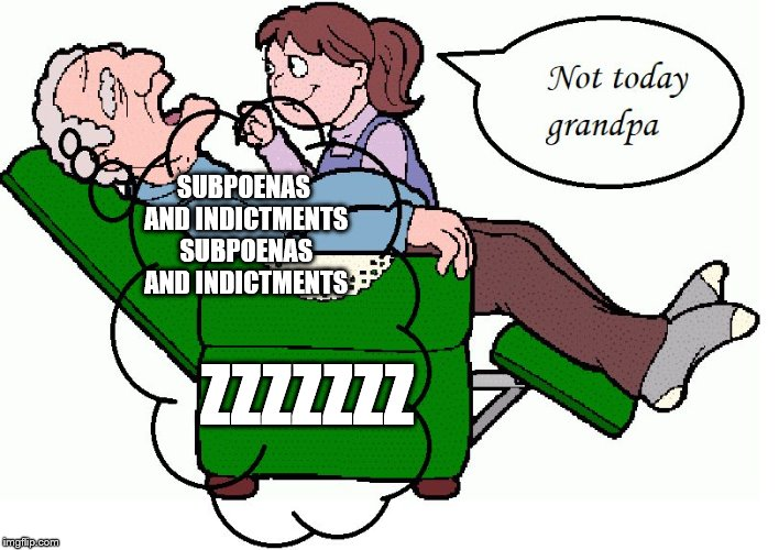 SUBPOENAS AND INDICTMENTS SUBPOENAS AND INDICTMENTS; ZZZZZZZ | image tagged in grandpa | made w/ Imgflip meme maker