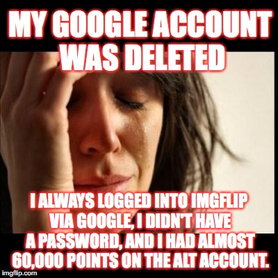 WHY GOOOOGGGGLLLLLLEEEEEEE! IT TOOK ME 1.5 YEARS TO GET THOSE POINTS! I NOW HAVE CRIPPLING MEME DEPRESSION. KEK DAM* IT!  | MY GOOGLE ACCOUNT WAS DELETED I ALWAYS LOGGED INTO IMGFLIP VIA GOOGLE, I DIDN'T HAVE A PASSWORD, AND I HAD ALMOST 60,000 POINTS ON THE ALT A | image tagged in sad girl meme,google | made w/ Imgflip meme maker
