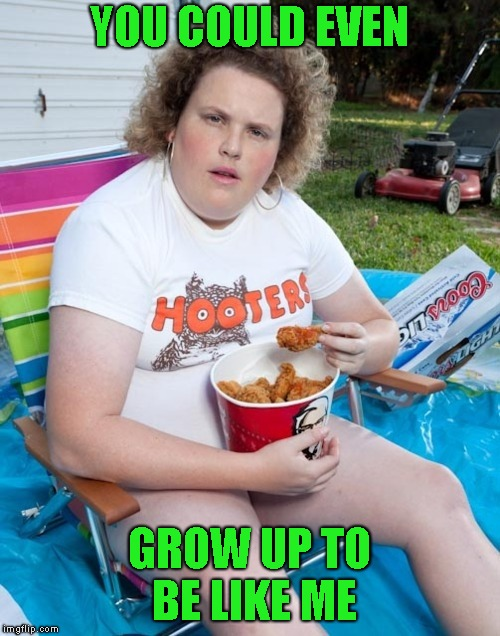 YOU COULD EVEN GROW UP TO BE LIKE ME | made w/ Imgflip meme maker