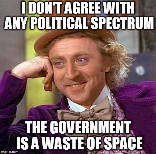 Creepy Condescending Wonka |  I DON'T AGREE WITH ANY POLITICAL SPECTRUM; THE GOVERNMENT IS A WASTE OF SPACE | image tagged in memes,creepy condescending wonka,government,anti government,anti-government,anti politics | made w/ Imgflip meme maker