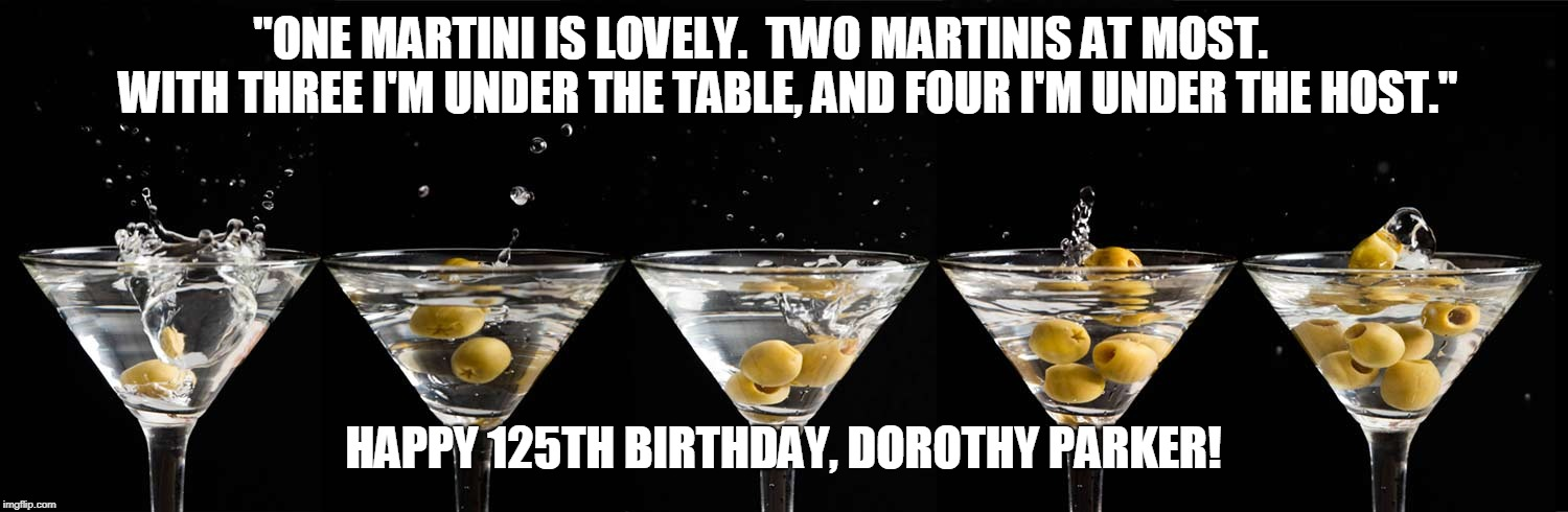 "Happy Birthday Dorothy Parker | ""ONE MARTINI IS LOVELY.  TWO MARTINIS AT MOST.      WITH THREE I'M UNDER THE TABLE, AND FOUR I'M UNDER THE HOST."" HAPPY 125TH BIRTHDAY, DORO 