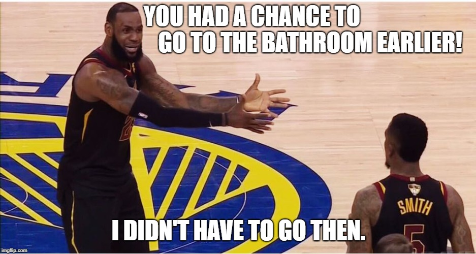 lebron james + jr smith |  YOU HAD A CHANCE TO                                            GO TO THE BATHROOM EARLIER! I DIDN'T HAVE TO GO THEN. | image tagged in lebron james  jr smith | made w/ Imgflip meme maker