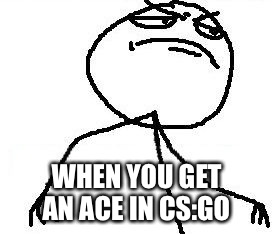 Fk Yeah |  WHEN YOU GET AN ACE IN CS:GO | image tagged in memes,fk yeah | made w/ Imgflip meme maker