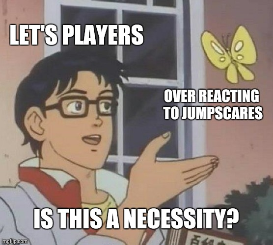 Is This A Pigeon Meme | LET'S PLAYERS OVER REACTING TO JUMPSCARES IS THIS A NECESSITY? | image tagged in memes,is this a pigeon | made w/ Imgflip meme maker