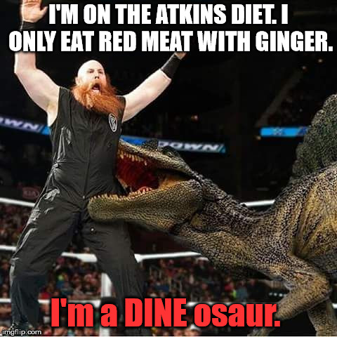 Dinosaur eating man | I'M ON THE ATKINS DIET. I ONLY EAT RED MEAT WITH GINGER. I'm a DINE osaur. | image tagged in dinosaur eating man | made w/ Imgflip meme maker