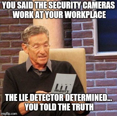 Maury Lie Detector Meme | YOU SAID THE SECURITY CAMERAS WORK AT YOUR WORKPLACE THE LIE DETECTOR DETERMINED... YOU TOLD THE TRUTH | image tagged in memes,maury lie detector | made w/ Imgflip meme maker