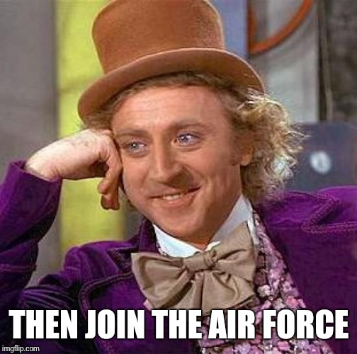 Creepy Condescending Wonka Meme | THEN JOIN THE AIR FORCE | image tagged in memes,creepy condescending wonka | made w/ Imgflip meme maker