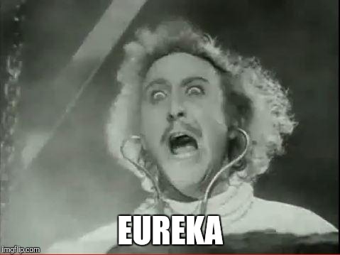 Young Frankenstein | EUREKA | image tagged in young frankenstein | made w/ Imgflip meme maker